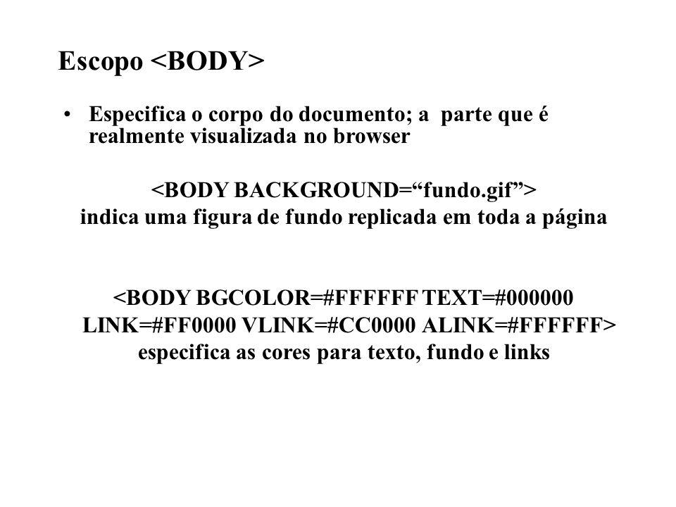 Escopo Especifica o corpo do documento; a parte que é realmente visualizada no browser indica uma figura de fundo replicada em toda a página <BODY BGC