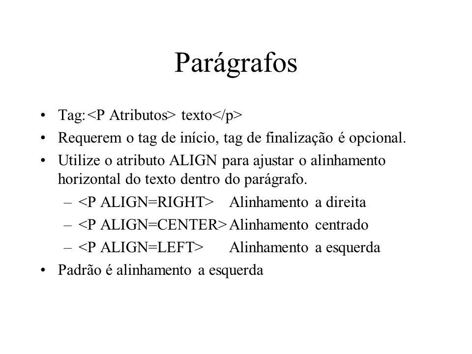Parágrafos Tag: texto Requerem o tag de início, tag de finalização é opcional. Utilize o atributo ALIGN para ajustar o alinhamento horizontal do texto
