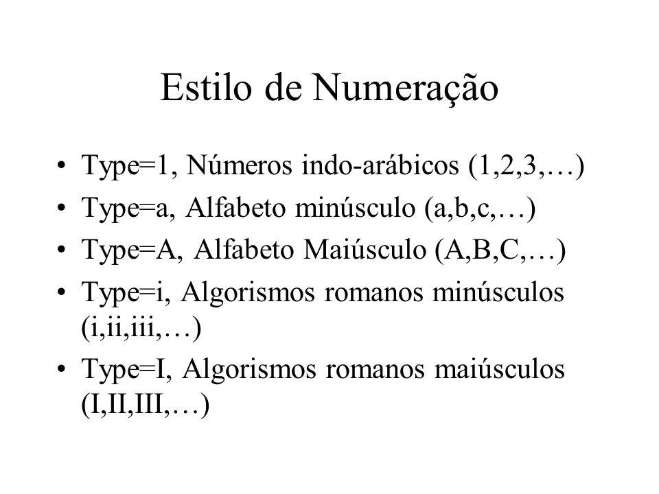Estilo de Numeração Type=1, Números indo-arábicos (1,2,3,…) Type=a, Alfabeto minúsculo (a,b,c,…) Type=A, Alfabeto Maiúsculo (A,B,C,…) Type=i, Algorism