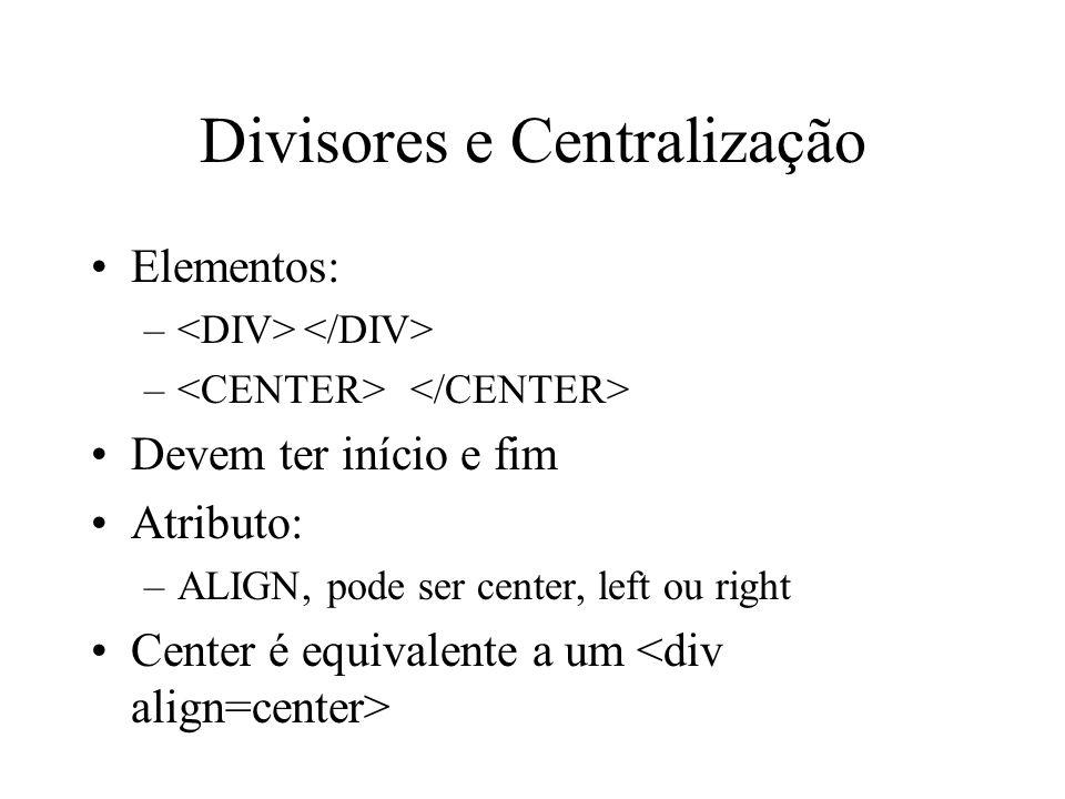 Divisores e Centralização Elementos: – Devem ter início e fim Atributo: –ALIGN, pode ser center, left ou right Center é equivalente a um