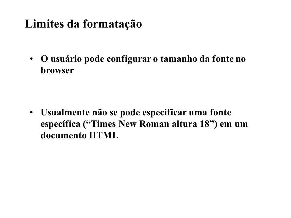 Limites da formatação O usuário pode configurar o tamanho da fonte no browser Usualmente não se pode especificar uma fonte específica (Times New Roman