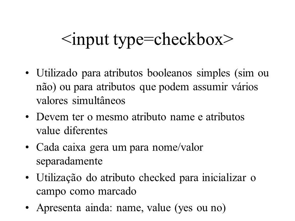 Utilizado para atributos booleanos simples (sim ou não) ou para atributos que podem assumir vários valores simultâneos Devem ter o mesmo atributo name