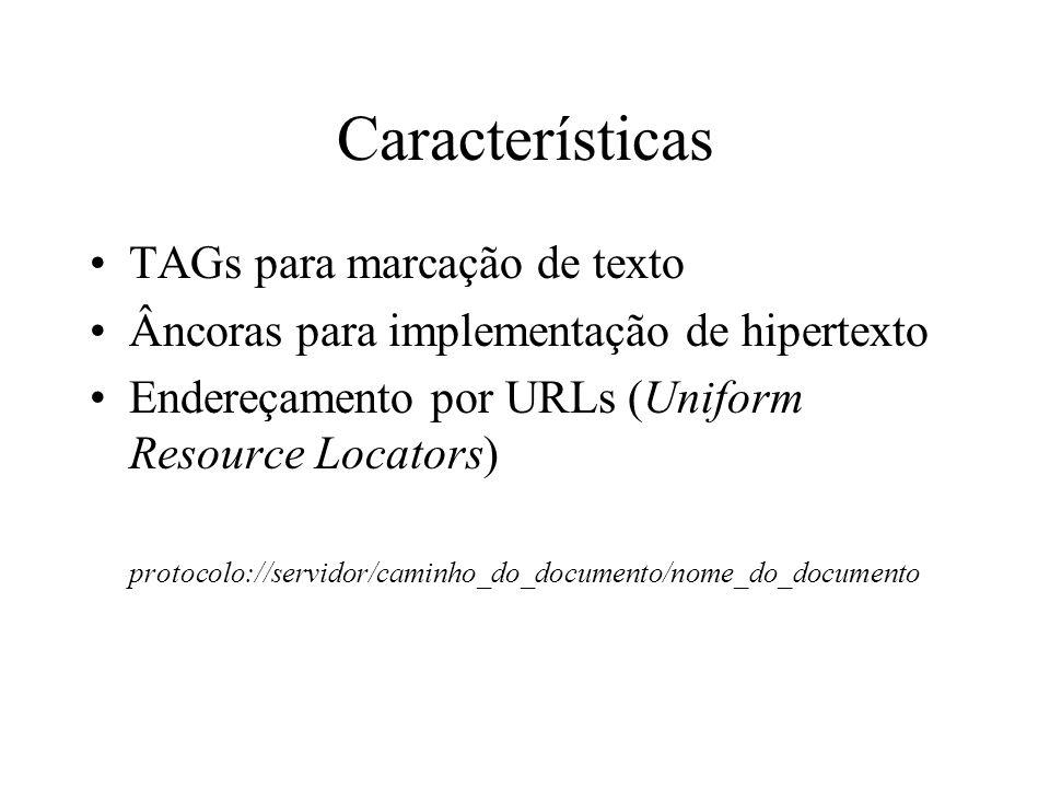 Características TAGs para marcação de texto Âncoras para implementação de hipertexto Endereçamento por URLs (Uniform Resource Locators) protocolo://se