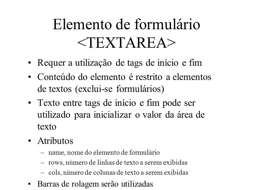 Elemento de formulário Requer a utilização de tags de início e fim Conteúdo do elemento é restrito a elementos de textos (exclui-se formulários) Texto