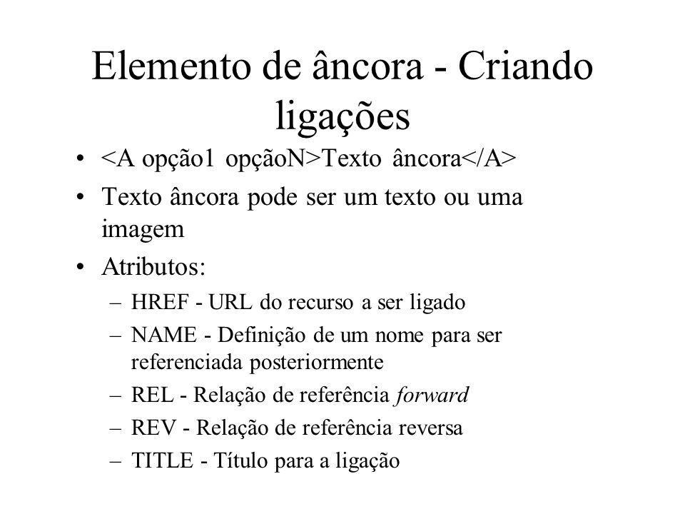Elemento de âncora - Criando ligações Texto âncora Texto âncora pode ser um texto ou uma imagem Atributos: –HREF - URL do recurso a ser ligado –NAME -