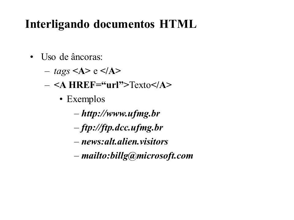 Interligando documentos HTML Uso de âncoras: –tags e – Texto Exemplos –http://www.ufmg.br –ftp://ftp.dcc.ufmg.br –news:alt.alien.visitors –mailto:bill