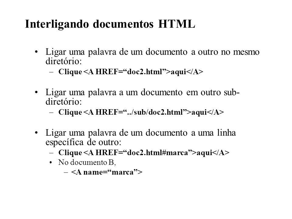Interligando documentos HTML Ligar uma palavra de um documento a outro no mesmo diretório: –Clique aqui Ligar uma palavra a um documento em outro sub-