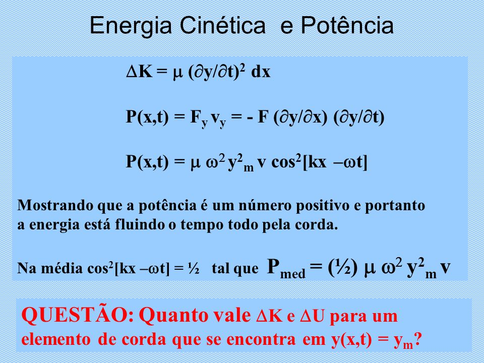 Energia Cinética e Potência K = ( y/ t) 2 dx P(x,t) = F y v y = - F ( y/ x) ( y/ t) P(x,t) = y 2 m v cos 2 [kx – t] Mostrando que a potência é um número positivo e portanto a energia está fluindo o tempo todo pela corda.
