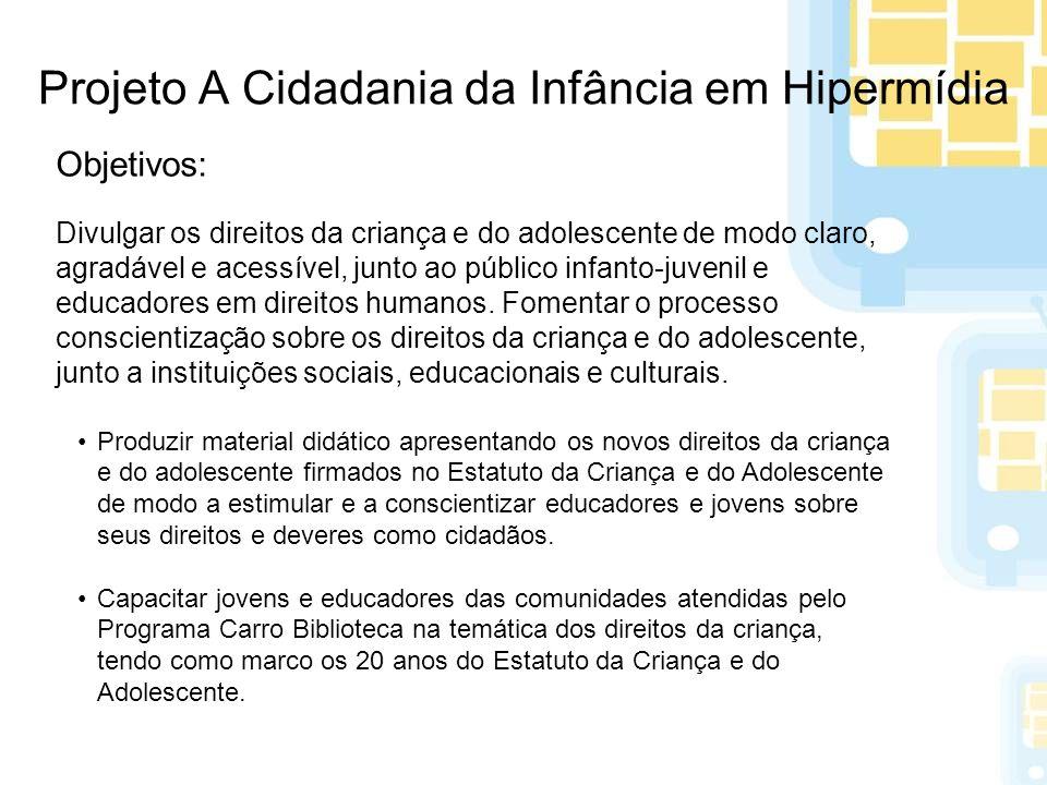 Projeto A Cidadania da Infância em Hipermídia Objetivos: Divulgar os direitos da criança e do adolescente de modo claro, agradável e acessível, junto