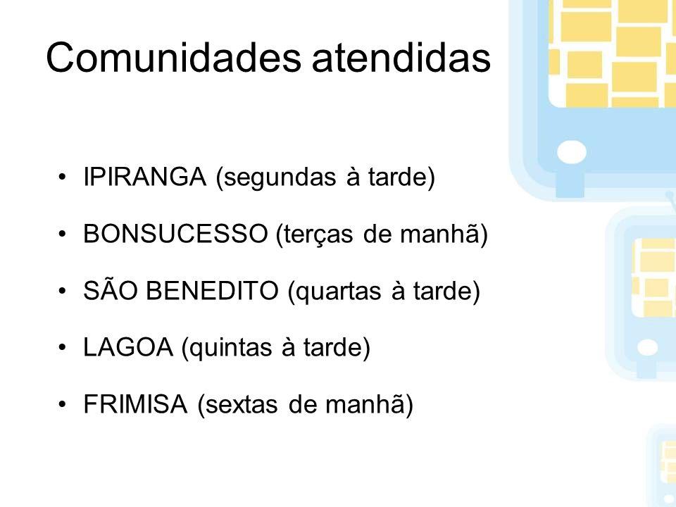 Comunidades atendidas IPIRANGA (segundas à tarde) BONSUCESSO (terças de manhã) SÃO BENEDITO (quartas à tarde) LAGOA (quintas à tarde) FRIMISA (sextas