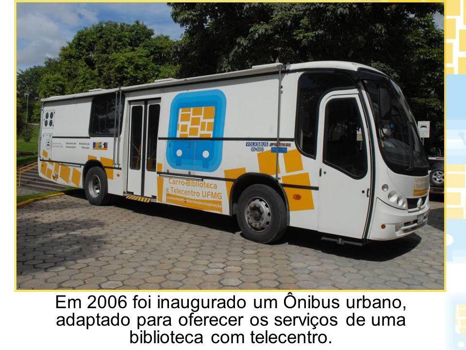 Em 2006 foi inaugurado um Ônibus urbano, adaptado para oferecer os serviços de uma biblioteca com telecentro.