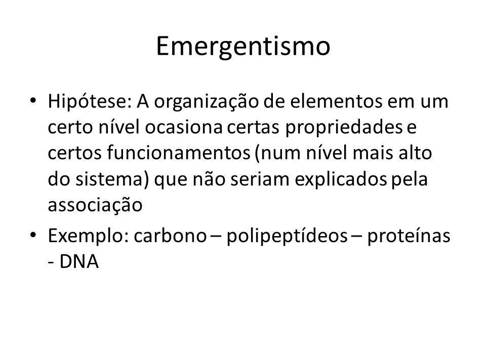 Emergentismo Hipótese: A organização de elementos em um certo nível ocasiona certas propriedades e certos funcionamentos (num nível mais alto do sistema) que não seriam explicados pela associação Exemplo: carbono – polipeptídeos – proteínas - DNA