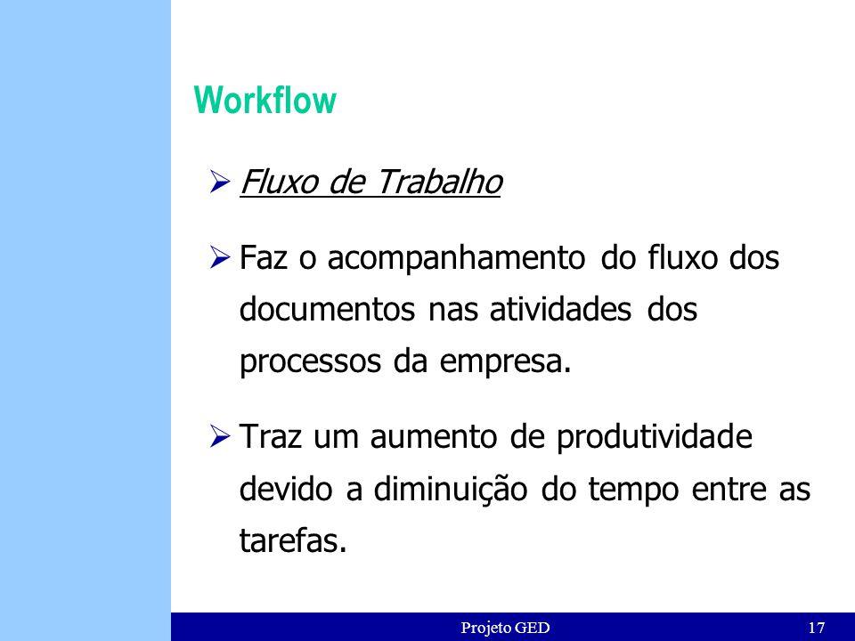 Projeto GED17 Workflow Fluxo de Trabalho Faz o acompanhamento do fluxo dos documentos nas atividades dos processos da empresa.