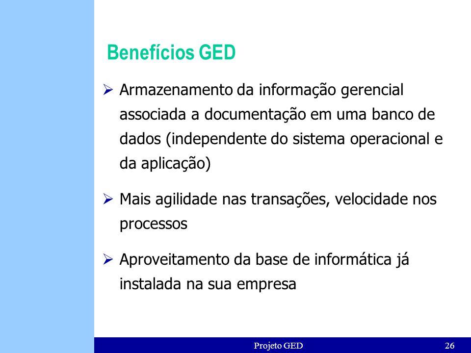 Projeto GED26 Benefícios GED Armazenamento da informação gerencial associada a documentação em uma banco de dados (independente do sistema operacional e da aplicação) Mais agilidade nas transações, velocidade nos processos Aproveitamento da base de informática já instalada na sua empresa