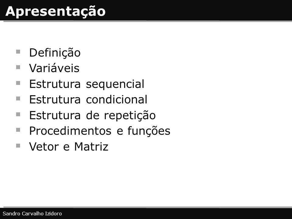 Apresentação Definição Variáveis Estrutura sequencial Estrutura condicional Estrutura de repetição Procedimentos e funções Vetor e Matriz Sandro Carva