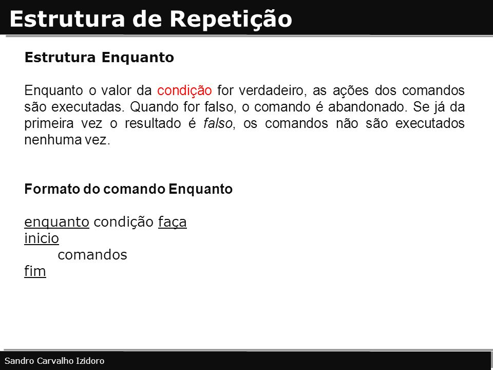 Estrutura de Repetição Sandro Carvalho Izidoro Estrutura Enquanto Enquanto o valor da condição for verdadeiro, as ações dos comandos são executadas. Q