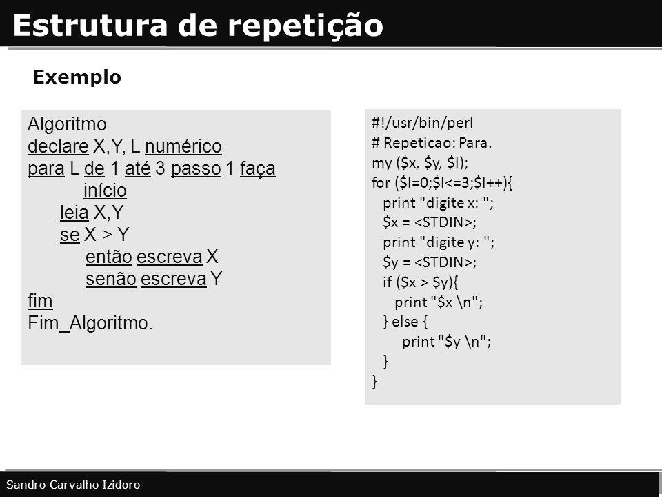 Estrutura de repetição Sandro Carvalho Izidoro Exemplo #!/usr/bin/perl # Repeticao: Para. my ($x, $y, $l); for ($l=0;$l<=3;$l++){ print