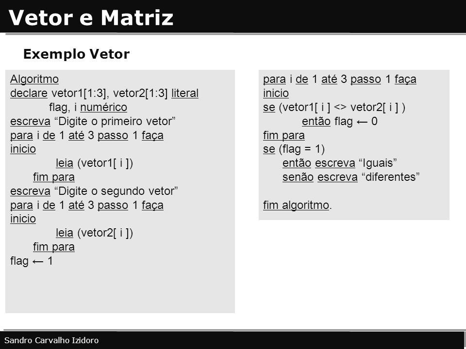 Vetor e Matriz Sandro Carvalho Izidoro Exemplo Vetor Algoritmo declare vetor1[1:3], vetor2[1:3] literal flag, i numérico escreva Digite o primeiro vet