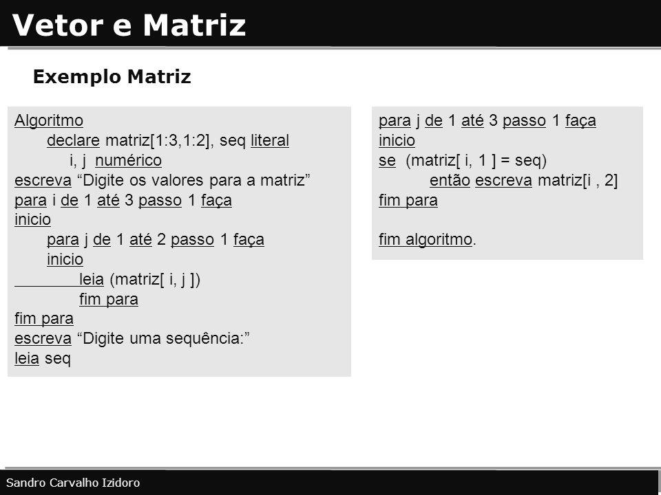Vetor e Matriz Sandro Carvalho Izidoro Exemplo Matriz Algoritmo declare matriz[1:3,1:2], seq literal i, j numérico escreva Digite os valores para a ma
