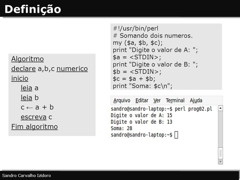 Definição Algoritmo declare a,b,c numerico inicio leia a leia b c a + b escreva c Fim algoritmo Sandro Carvalho Izidoro #!/usr/bin/perl # Somando dois