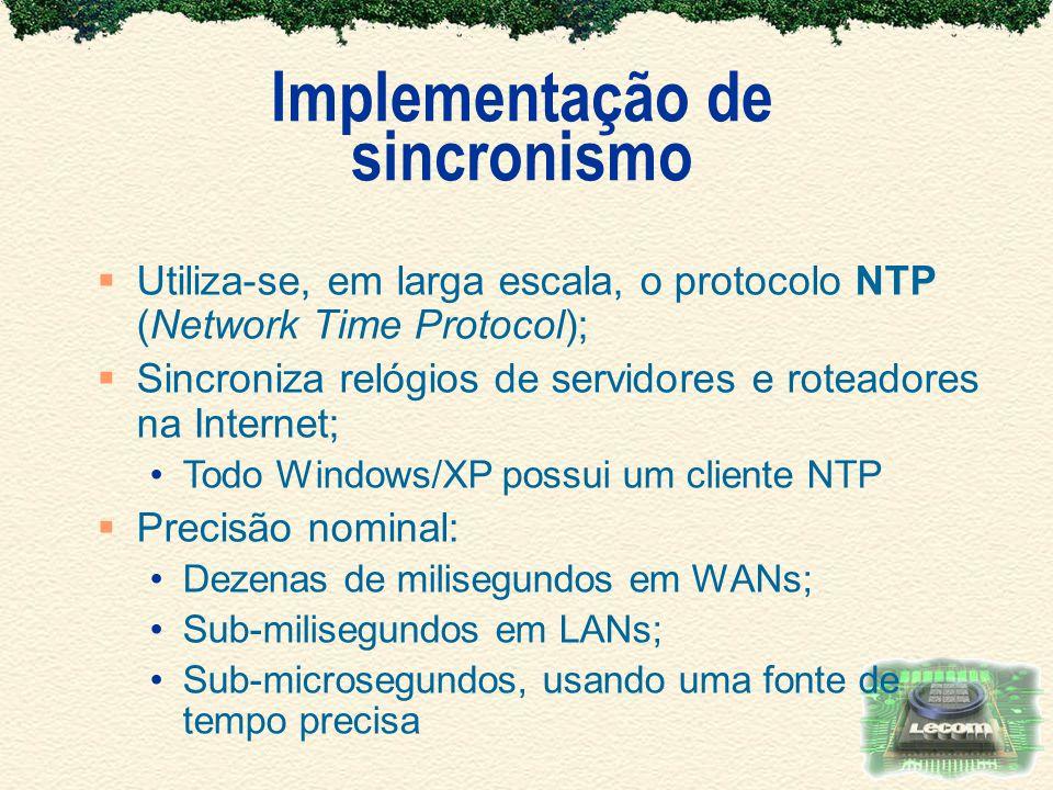Implementação de sincronismo Utiliza-se, em larga escala, o protocolo NTP (Network Time Protocol); Sincroniza relógios de servidores e roteadores na I