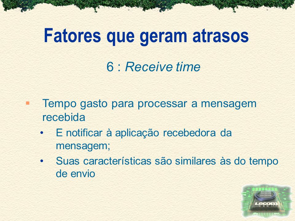 Fatores que geram atrasos 6 : Receive time Tempo gasto para processar a mensagem recebida E notificar à aplicação recebedora da mensagem; Suas caracte