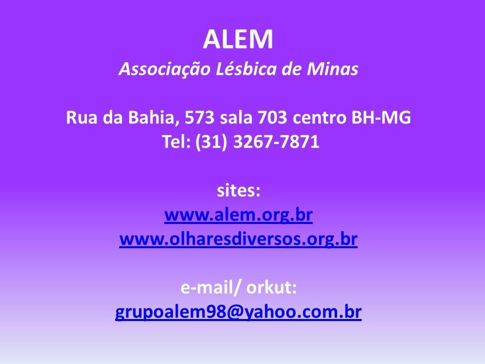 ALEM Associação Lésbica de Minas Rua da Bahia, 573 sala 703 centro BH-MG Tel: (31) 3267-7871 sites: www.alem.org.br www.olharesdiversos.org.br e-mail/