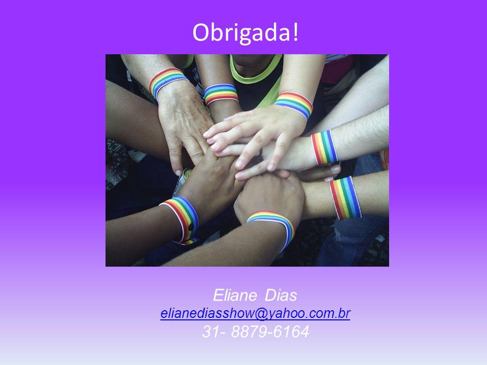 Obrigada! Eliane Dias elianediasshow@yahoo.com.br 31- 8879-6164 elianediasshow@yahoo.com.br