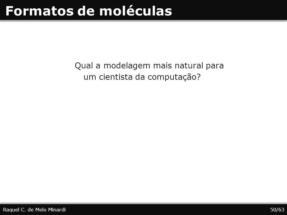 Formatos de moléculas Raquel C. de Melo Minardi Qual a modelagem mais natural para um cientista da computação? 50/63
