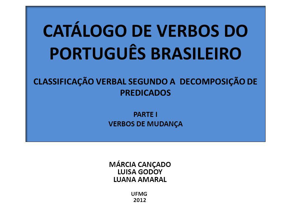 CATÁLOGO DE VERBOS DO PORTUGUÊS BRASILEIRO CLASSIFICAÇÃO VERBAL SEGUNDO A DECOMPOSIÇÃO DE PREDICADOS PARTE I VERBOS DE MUDANÇA MÁRCIA CANÇADO LUISA GO