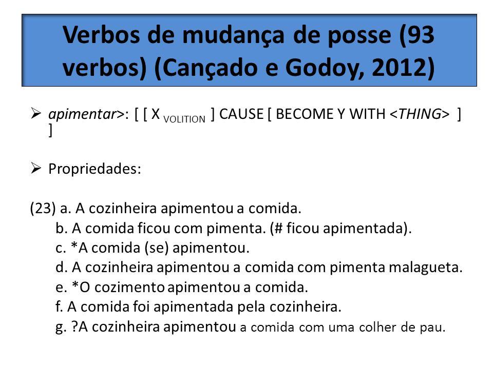 Verbos de mudança de posse (93 verbos) (Cançado e Godoy, 2012) apimentar>: [ [ X VOLITION ] CAUSE [ BECOME Y WITH ] ] Propriedades: (23) a. A cozinhei