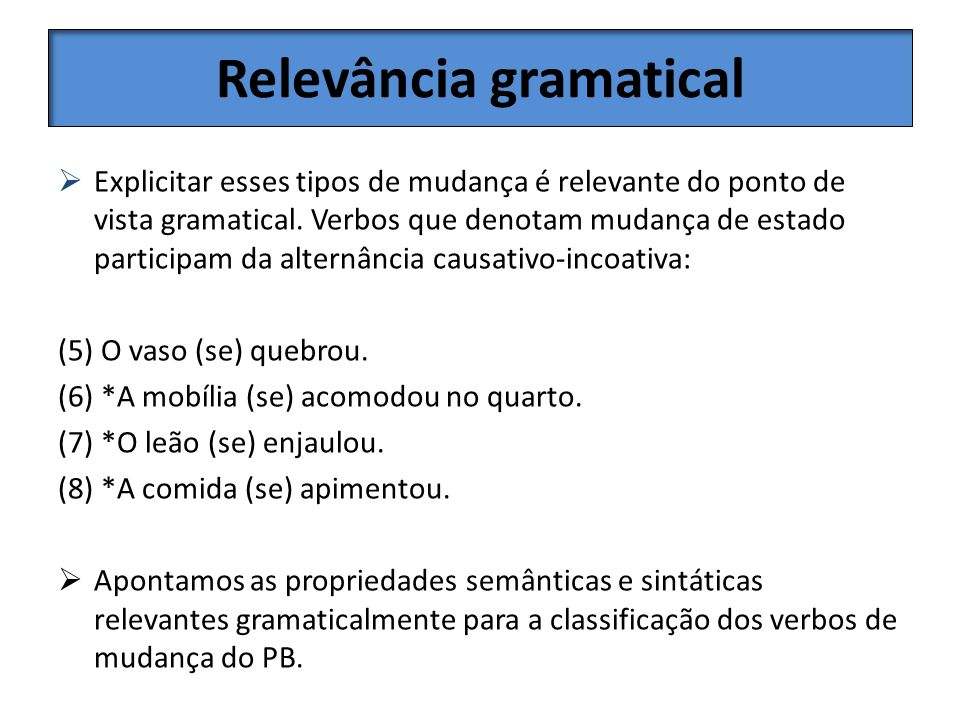 Relevância gramatical Explicitar esses tipos de mudança é relevante do ponto de vista gramatical. Verbos que denotam mudança de estado participam da a