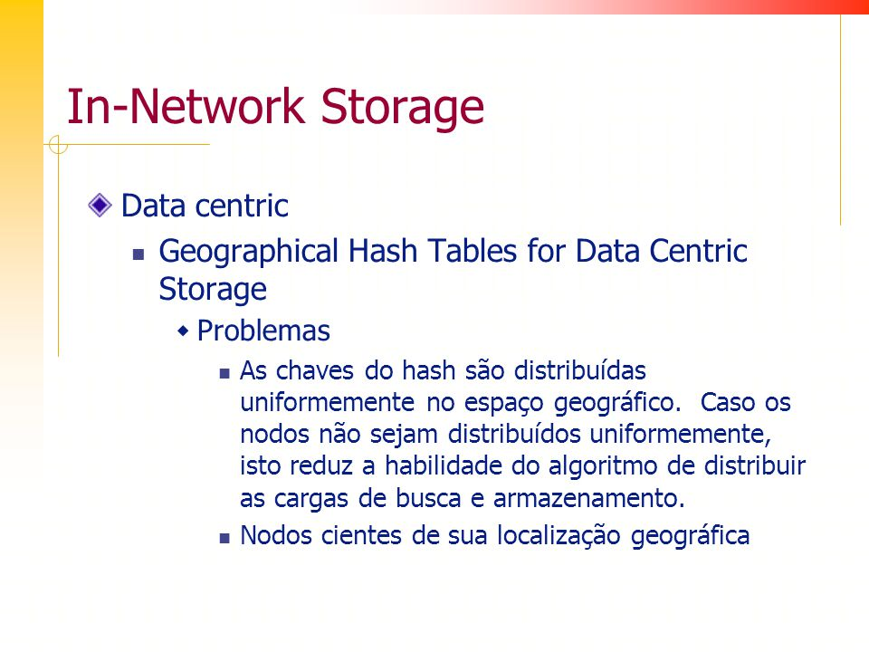 In-Network Storage Data centric Geographical Hash Tables for Data Centric Storage Problemas As chaves do hash são distribuídas uniformemente no espaço geográfico.