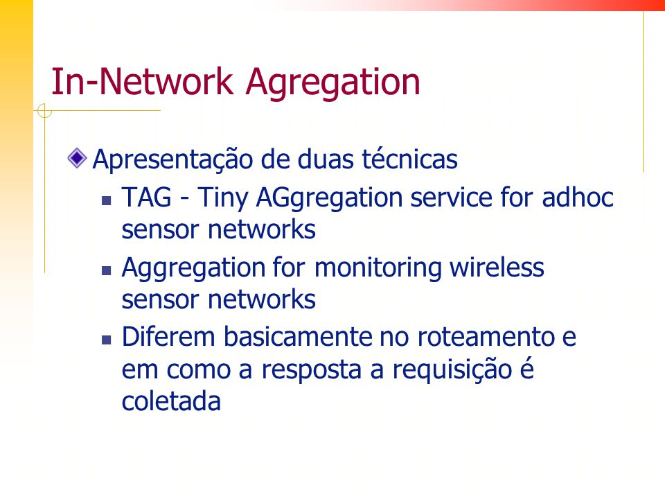In-Network Agregation Apresentação de duas técnicas TAG - Tiny AGgregation service for adhoc sensor networks Aggregation for monitoring wireless sensor networks Diferem basicamente no roteamento e em como a resposta a requisição é coletada