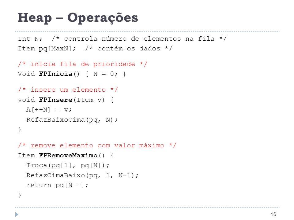Heap – Operações 16 Int N; /* controla número de elementos na fila */ Item pq[MaxN]; /* contém os dados */ /* inicia fila de prioridade */ Void FPInicia() { N = 0; } /* insere um elemento */ void FPInsere(Item v) { A[++N] = v; RefazBaixoCima(pq, N); } /* remove elemento com valor máximo */ Item FPRemoveMaximo() { Troca(pq[1], pq[N]); RefazCimaBaixo(pq, 1, N-1); return pq[N--]; }