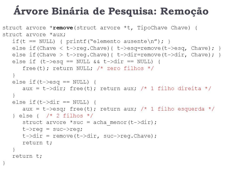 Árvore Binária de Pesquisa: Remoção struct arvore *remove(struct arvore *t, TipoChave Chave) { struct arvore *aux; if(t == NULL) { printf(elemento aus