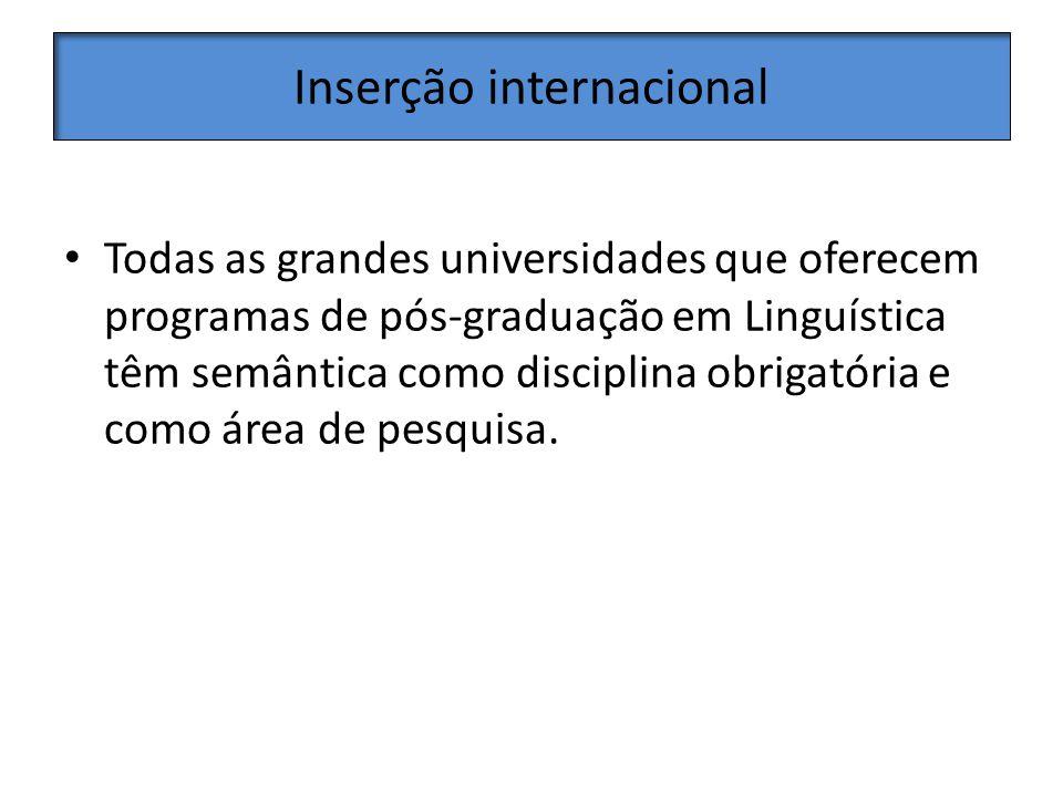 Inserção internacional Todas as grandes universidades que oferecem programas de pós-graduação em Linguística têm semântica como disciplina obrigatória e como área de pesquisa.