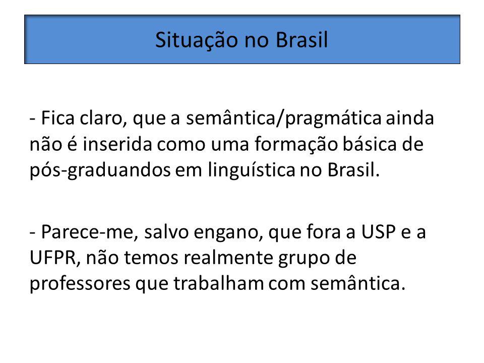 Situação no Brasil - Fica claro, que a semântica/pragmática ainda não é inserida como uma formação básica de pós-graduandos em linguística no Brasil.