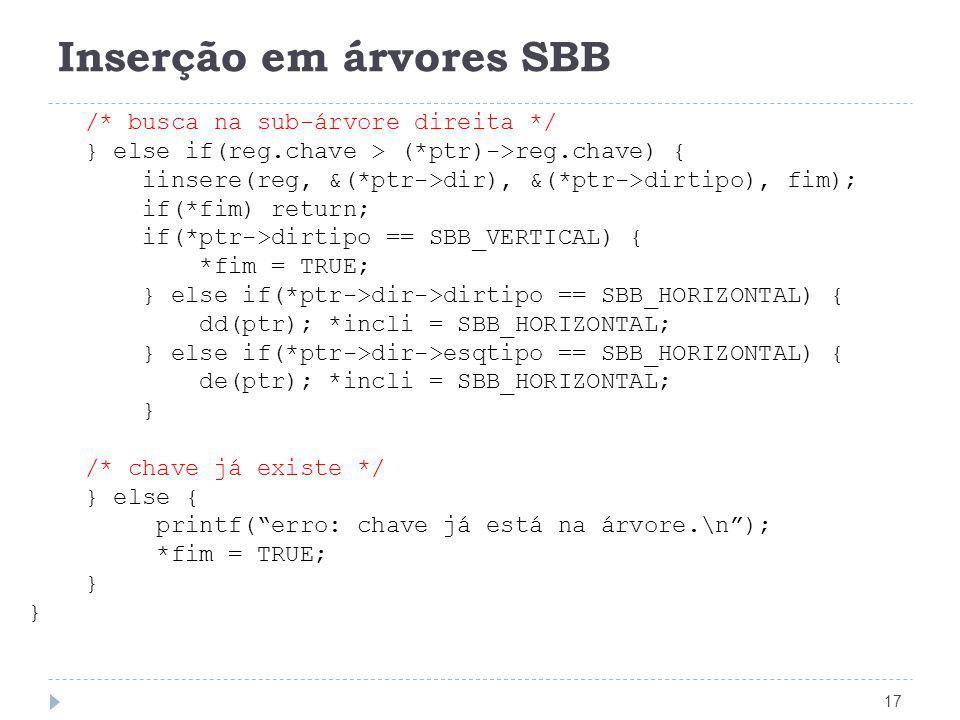 Inserção em árvores SBB 17 /* busca na sub-árvore direita */ } else if(reg.chave > (*ptr)->reg.chave) { iinsere(reg, &(*ptr->dir), &(*ptr->dirtipo), f