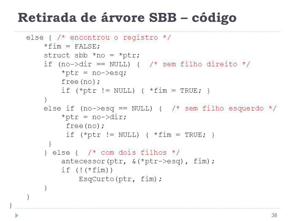 Retirada de árvore SBB – código 38 else { /* encontrou o registro */ *fim = FALSE; struct sbb *no = *ptr; if (no->dir == NULL) { /* sem filho direito