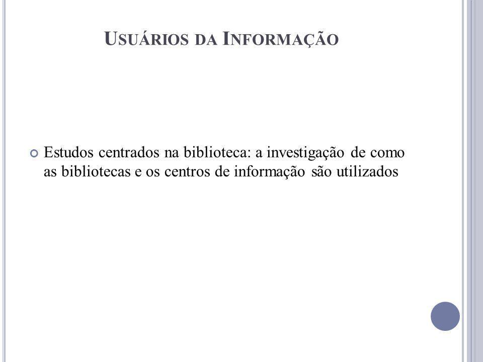 Estudos centrados na biblioteca: a investigação de como as bibliotecas e os centros de informação são utilizados U SUÁRIOS DA I NFORMAÇÃO