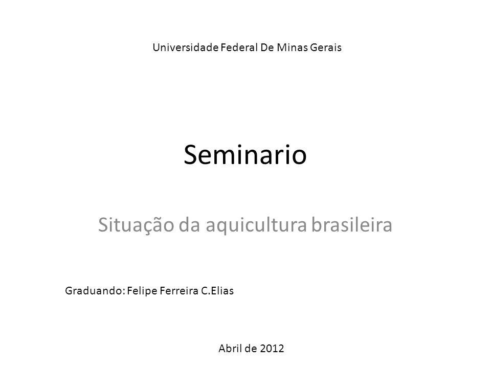 Seminario Situação da aquicultura brasileira Universidade Federal De Minas Gerais Abril de 2012 Graduando: Felipe Ferreira C.Elias