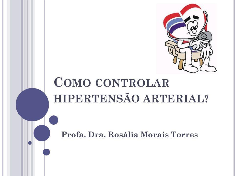 C OMO CONTROLAR HIPERTENSÃO ARTERIAL ? Profa. Dra. Rosália Morais Torres