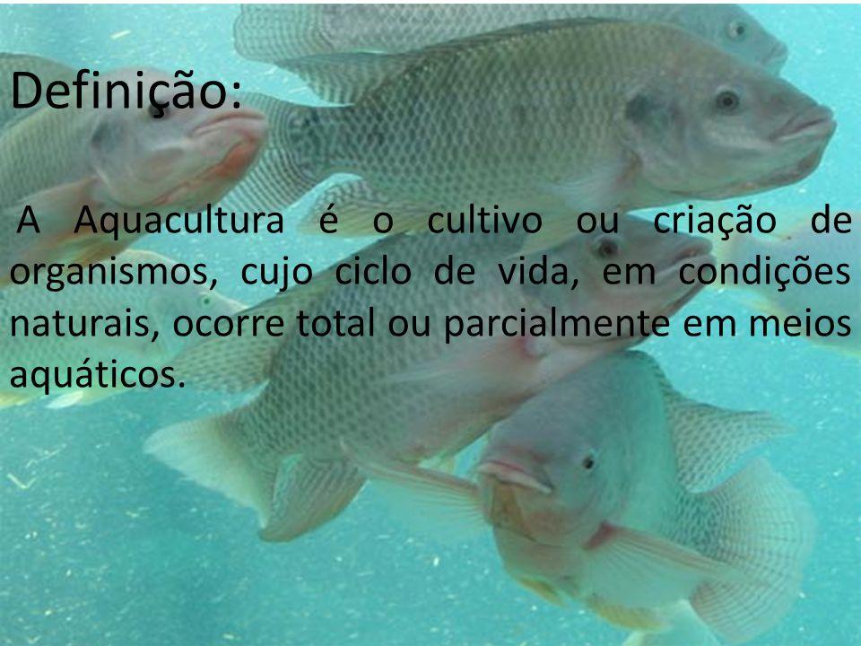 Definição: A Aquacultura é o cultivo ou criação de organismos, cujo ciclo de vida, em condições naturais, ocorre total ou parcialmente em meios aquáticos.