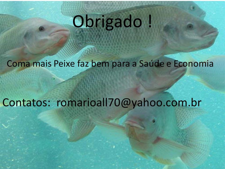 Obrigado ! Contatos: romarioall70@yahoo.com.br Coma mais Peixe faz bem para a Saúde e Economia