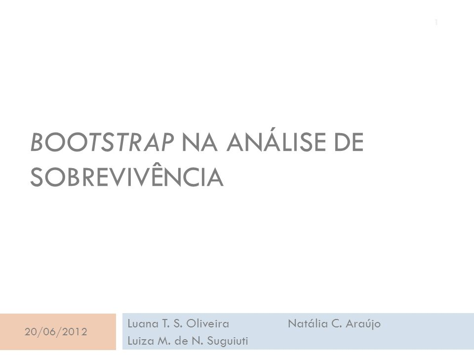 BOOTSTRAP NA ANÁLISE DE SOBREVIVÊNCIA Luana T. S. Oliveira Natália C. Araújo Luiza M. de N. Suguiuti 20/06/2012 1
