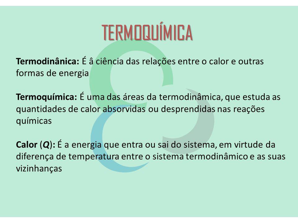 TERMOQUÍMICA Termodinânica: É â ciência das relações entre o calor e outras formas de energia Termoquímica: É uma das áreas da termodinâmica, que estuda as quantidades de calor absorvidas ou desprendidas nas reações químicas Calor (Q): É a energia que entra ou sai do sistema, em virtude da diferença de temperatura entre o sistema termodinâmico e as suas vizinhanças