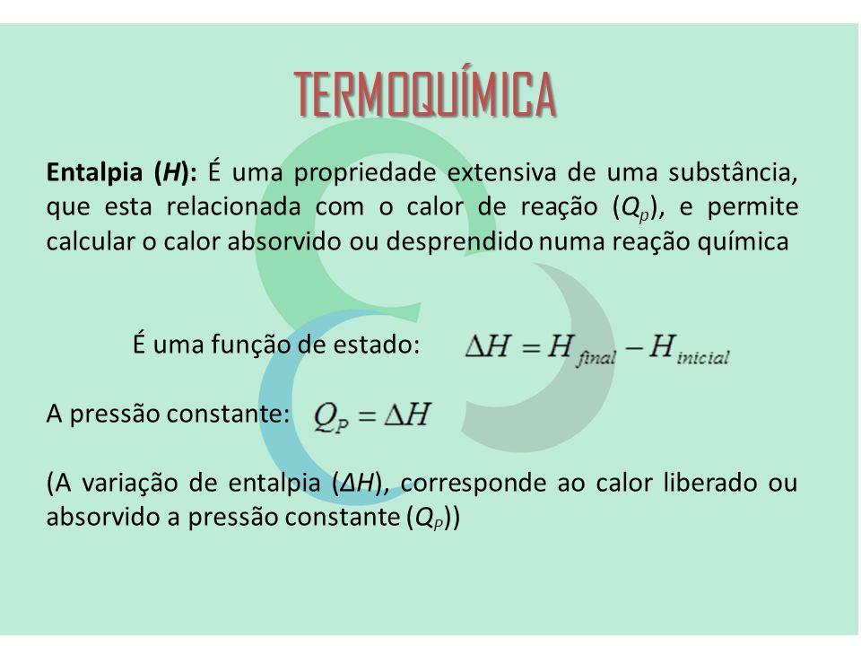 TERMOQUÍMICA Entalpia (H): É uma propriedade extensiva de uma substância, que esta relacionada com o calor de reação (Q p ), e permite calcular o calor absorvido ou desprendido numa reação química É uma função de estado: A pressão constante: (A variação de entalpia (ΔH), corresponde ao calor liberado ou absorvido a pressão constante (Q P ))
