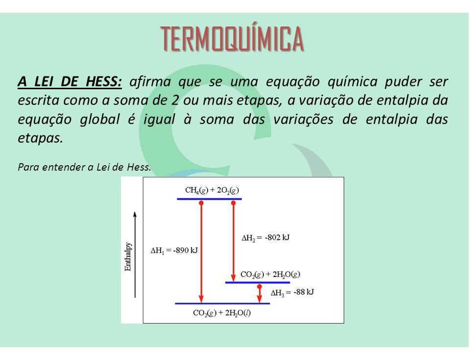 TERMOQUÍMICA A LEI DE HESS: afirma que se uma equação química puder ser escrita como a soma de 2 ou mais etapas, a variação de entalpia da equação global é igual à soma das variações de entalpia das etapas.