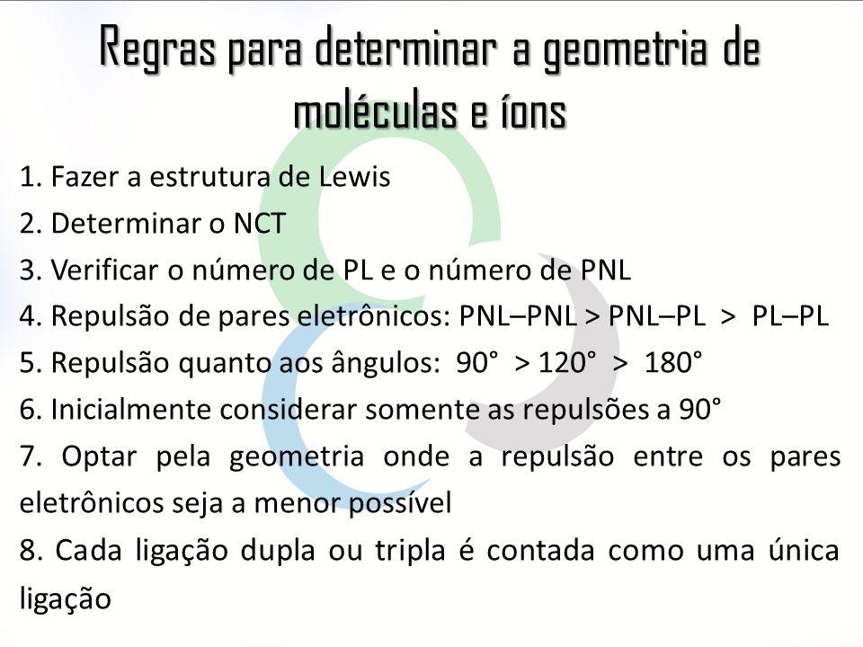 Regras para determinar a geometria de moléculas e íons 1. Fazer a estrutura de Lewis 2. Determinar o NCT 3. Verificar o número de PL e o número de PNL
